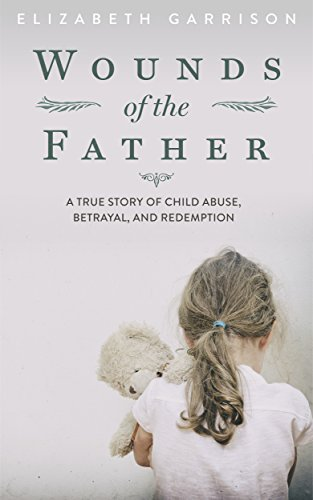 Wounds Of The Father: A True Story Of Child Abuse, Betrayal, And Redemption by Elizabeth Garrison ebook deal