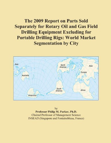 The 2009 Report on Parts Sold Separately for Rotary Oil and Gas Field Drilling Equipment Excluding for Portable Drilling Rigs: World Market Segmentation by City
