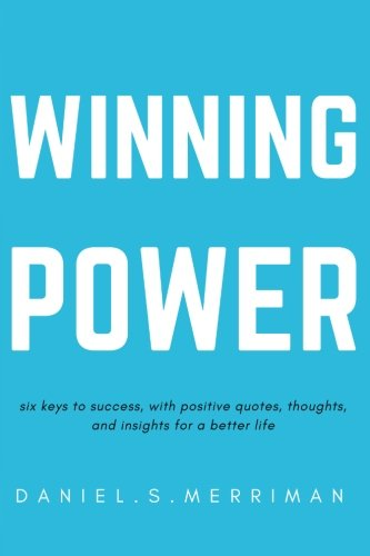 Winning Power:: Six Keys to Success Positive Quotes Thoughts and In-sights for a Better Life (The Power Series Book 1): Volume 1