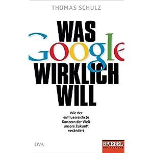 Was Google wirklich will: Wie der einflussreichste Konzern der Welt unsere Zukunft verändert - Ein