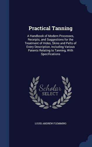 Practical Tanning: A Handbook of Modern Processes, Receipts, and Suggestions for the Treatment of Hides, Skins and Pelts of Every Description, ... Relating to Tanning, With Specifications