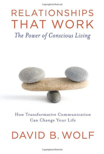 Relationships That Work: The Power of Conscious Living: How Transformative Communication Can Change Your Life: The Power of Conscious Communication