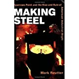Making Steel: Sparrows Point and the Rise and Ruin of American Industrial Might [Paperback] [2005] 2nd Ed. Mark Reutter