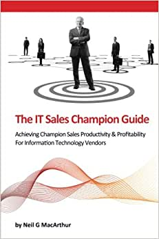 The IT Sales Champion Guide: Achieving Champion Sales Productivity & Profitability For Information Technology Vendors (Champion Guides) (Volume 1)