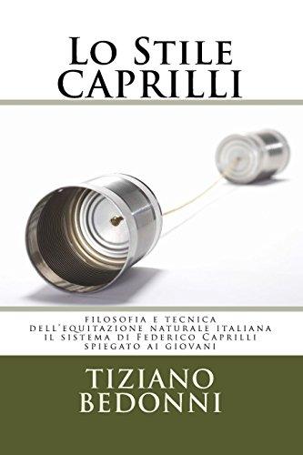Lo Stile CAPRILLI: filosofia e tecnica dell'equitazione naturale italiana - il sistema di Federico Caprilli spiegato ai giovani