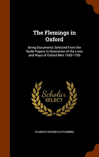 The Flemings in Oxford: Being Documents Selected From the Rydal Papers in Illustration of the Lives and Ways of Oxford Men 1650-1700