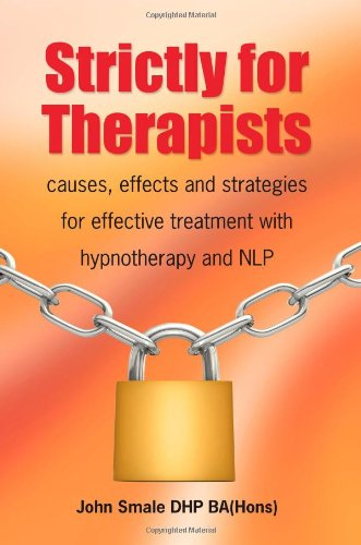Strictly for Therapists: Causes, Effects and Strategies for Effective Treatment with Hypnotherapy and Nlp