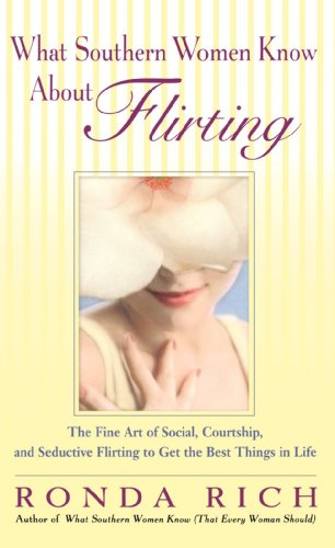 What Southern Women Know About Flirting: The Fine Art of Social, Courtship, and Seductive Flirting to Get the Best Things in Life