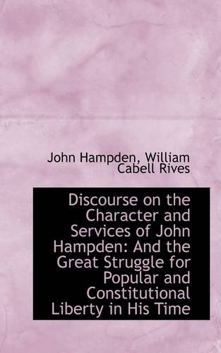 Discourse on the Character and Services of John Hampden: And the Great Struggle for Popular and Cons