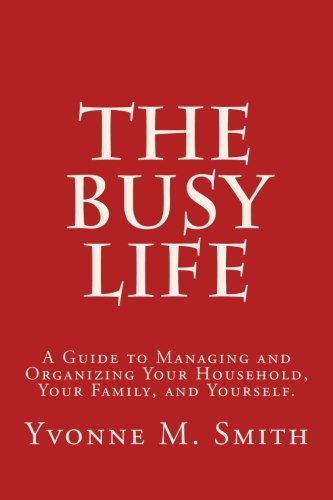 The Busy Life: A Guide to Organizing and Managing Your Household, Your Family, and Yourself