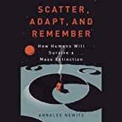 Scatter, Adapt, and Remember: How Humans Will Survive a Mass Extinction | [Annalee Newitz]