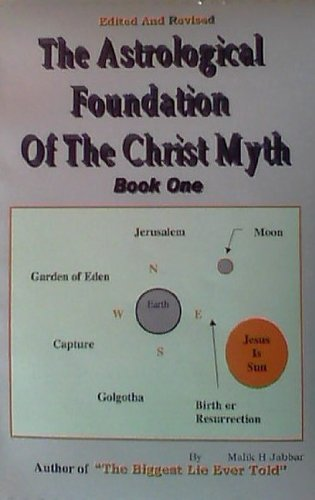 The Astrological Foundation Of The Christ Myth, Book One, by Malik H Jabbar