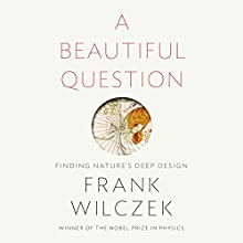 A Beautiful Question: Finding Nature's Deep Design Audiobook by Frank Wilczek Narrated by Frank Wilczek