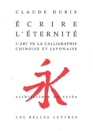 Ecrire L'Eternite: L'Art de La Calligraphie Chinoise Et Japonaise. (Architecture Du Verbe) (French Edition)