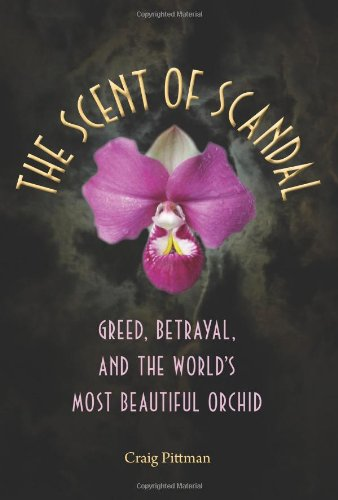 The Scent of Scandal: Greed, Betrayal, and the World's Most Beautiful Orchid (Florida History and Culture), Craig Pittman