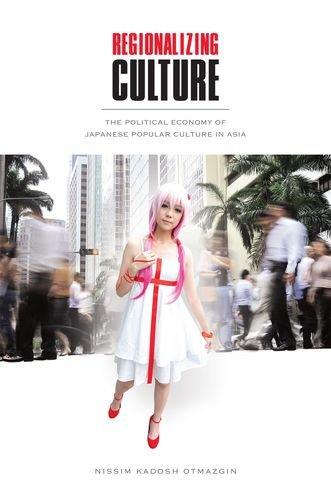 Regionalizing Culture: The Political Economy of Japanese Popular Culture in Asia, by Nissim Kadosh Otmazgin