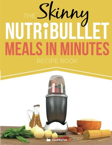 The Skinny NUTRiBULLET Meals In Minutes Recipe Book: Quick & Easy, Single Serving Suppers, Snacks, Sauces, Salad Dressings & More Using Your Nutribullet.  All Under 300, 400 & 500 Calories by CookNation