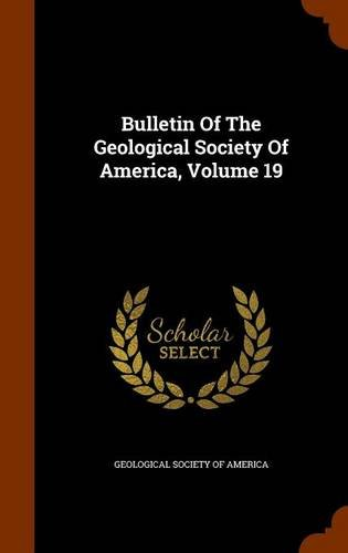 Bulletin Of The Geological Society Of America, Volume 19