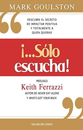 """""""...Solo Escucha!"""": Descubre El Secreto De Impactar Positiva Y Totalmente A Quien Quieras (Spanish Edition)"""