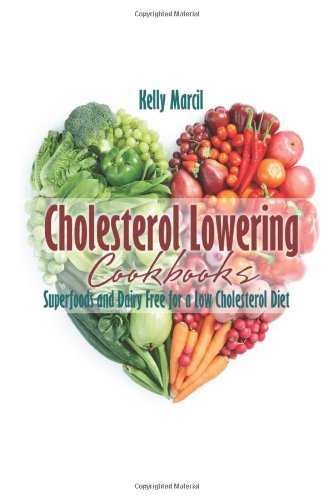 Cholesterol Lowering Cookbooks: Superfoods and Dairy Free for a Low Cholesterol Diet by Kelly Marcil