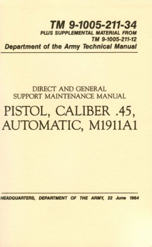 DIRECT AND GENERAL SUPPORT MAINTENANCE MANUAL PISTOL, CALIBER .45, AUTOMATIC M1911A1 TM 9-1005-211-34 PLUS SUPPLEMENTAL MATERIAL FROM TM 0-1005-211-12 DEPARTMENT OF THE ARMY TECHNICAL MANUAL