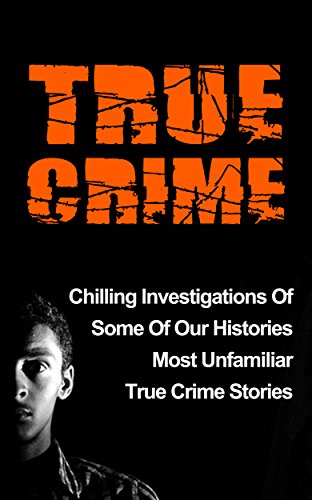 True Crime: Chilling Investigations Of Some Of Our Histories Most Unfamiliar True Crime Stories (Serial Killers, True Crime Stories, Serial Killers True Crime, Cold Cases True Crime,) PDF