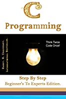 C Programming: Step By Step Beginner's To Experts Edition