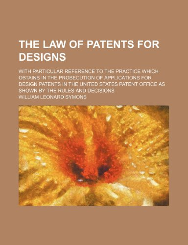 The law of patents for designs; with particular reference to the practice which obtains in the prosecution of applications for design patents in the ... Office as shown by the rules and decisions