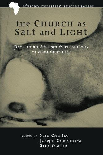 The Church as Salt and Light: Path to an African Ecclesiology of Abundant Life (African Christian Studies)