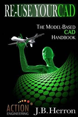 re-use-your-cad-the-model-based-cad-handbook-learn-how-to-create-deliver-and-re-use-cad-models-in-co