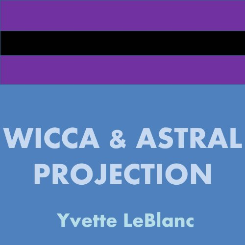 Wicca & Astral Projection (Book 2 of 3, You Can Astral Project)