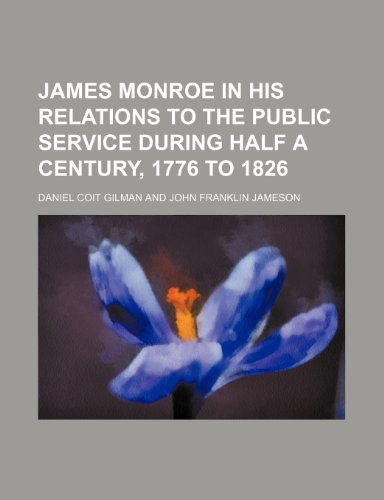 James Monroe in His Relations to the Public Service During Half a Century, 1776 to 1826