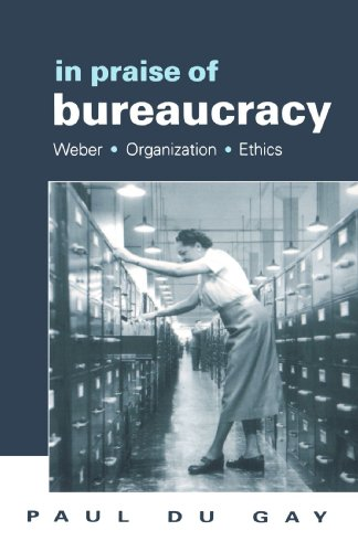 In Praise of Bureaucracy: Weber - Organization - Ethics (Organization, Theory & Society Series)