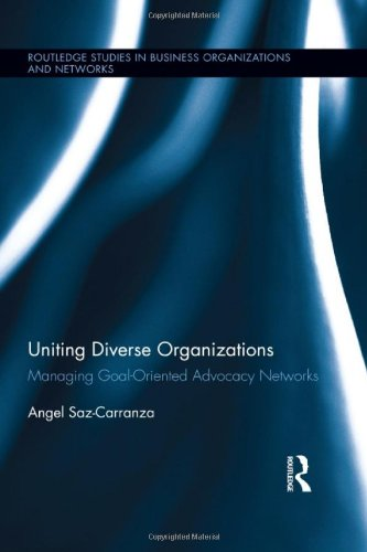 Uniting Diverse Organizations: Managing Goal-Oriented Advocacy Networks (Routledge Studies in Business Organizations and Networks)