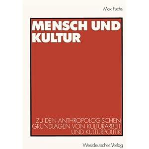Mensch und Kultur: Zu den Anthropologischen Grundlagen von Kulturarbeit und Kulturpolitik
