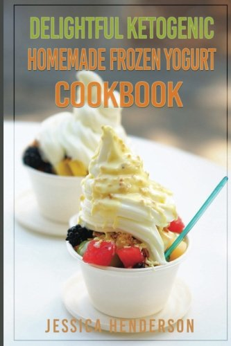 Delightful Ketogenic Homemade Frozen Yogurt Cookbook: Top 35 Super Delicious Low Carb Homemade Frozen Yogurt Recipes To Lose Weight by Jessica Henderson