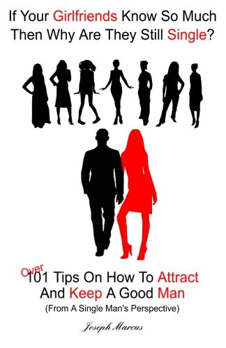 If Your Girlfriends Know So Much Then Why Are They Still Single?: Over 101 Tips On How To Attract And Keep A Good Man