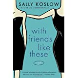 With Friends Like These: A Novel ~ Sally Koslow
