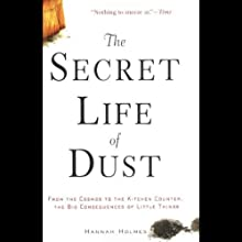 The Secret Life of Dust: From the Cosmos to the Kitchen Counter, the Consequences of Little Things (       UNABRIDGED) by Hannah Holmes Narrated by Eliza Foss