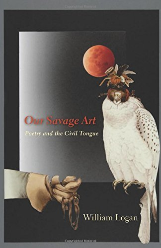 Our Savage Art: Poetry and the Civil Tongue by William Logan (21-Apr-2009) Hardcover