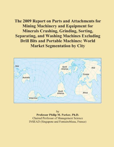 The 2009 Report on Parts and Attachments for Mining Machinery and Equipment for Minerals Crushing, Grinding, Sorting, Separating, and Washing Machines ... Machines: World Market Segmentation by City