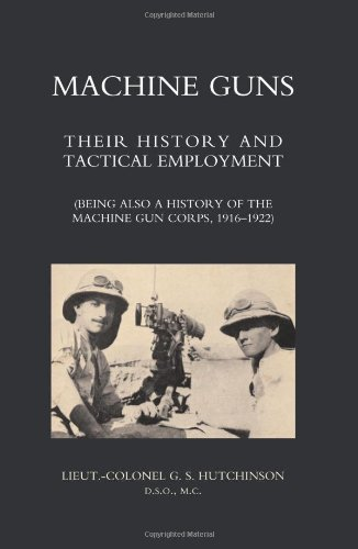 Machine Guns: Their History And Tactical Employment (Being Also A History Of The Machine Gun Corps, 1916-1922)