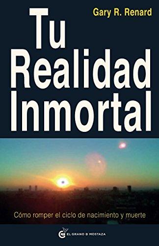 Tu realidad inmortal: Como romper el ciclo de nacimiento y muerte  [Renard, Gary R.] (Tapa Blanda)