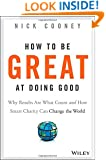 How To Be Great At Doing Good: Why Results Are What Count and How Smart Charity Can Change the World