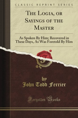 The Logia, or Sayings of the Master: As Spoken By Him; Recovered in These Days, As Was Foretold By Him (Classic Reprint): John Todd Ferrier: Amazon.com: Books