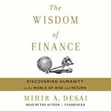 The Wisdom of Finance: Discovering Humanity in the World of Risk and Return Audiobook by Mihir A. Desai Narrated by Mihir A. Desai