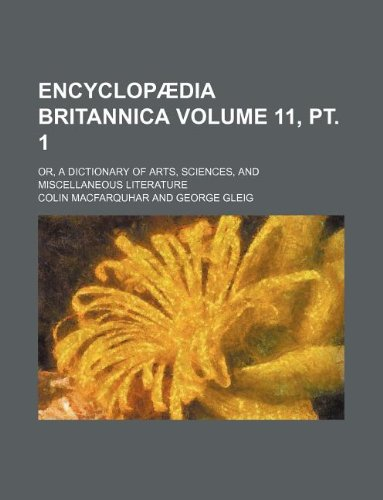 Encyclopædia britannica Volume 11, pt. 1 ; or, A dictionary of arts, sciences, and miscellaneous literature