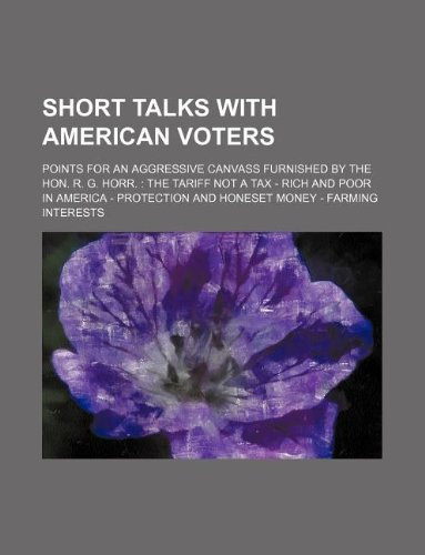 Short talks with american voters; points for an aggressive canvass furnished by the Hon. R. G. Horr.: The tariff not a tax - Rich and poor in America - Protection and honeset money - Farming interests PDF