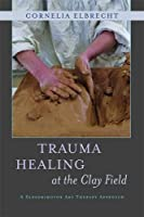 Trauma Healing at the Clay Field: A Sensorimotor Art Therapy Approach
