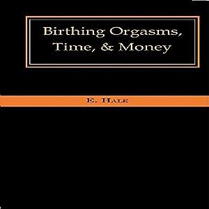 Birthing Orgasms, Time, & Money Audiobook